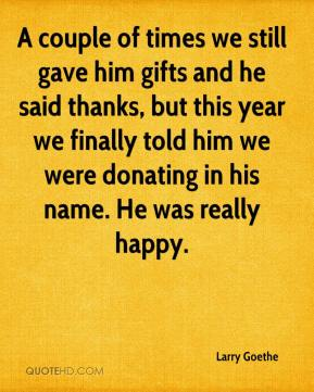 Larry Goethe  - A couple of times we still gave him gifts and he said thanks, but this year we finally told him we were donating in his name. He was really happy.