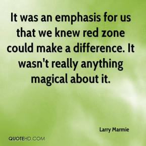 Larry Marmie  - It was an emphasis for us that we knew red zone could make a difference. It wasn't really anything magical about it.