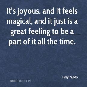Larry Yando  - It's joyous, and it feels magical, and it just is a great feeling to be a part of it all the time.