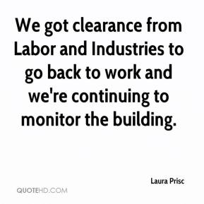 Laura Prisc  - We got clearance from Labor and Industries to go back to work and we're continuing to monitor the building.