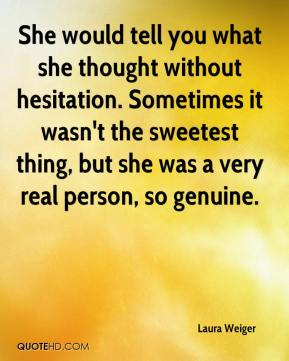 Laura Weiger  - She would tell you what she thought without hesitation. Sometimes it wasn't the sweetest thing, but she was a very real person, so genuine.