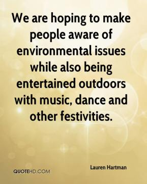 Lauren Hartman  - We are hoping to make people aware of environmental issues while also being entertained outdoors with music, dance and other festivities.