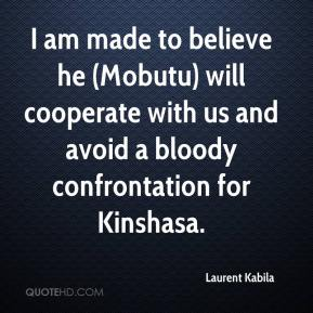 Laurent Kabila  - I am made to believe he (Mobutu) will cooperate with us and avoid a bloody confrontation for Kinshasa.