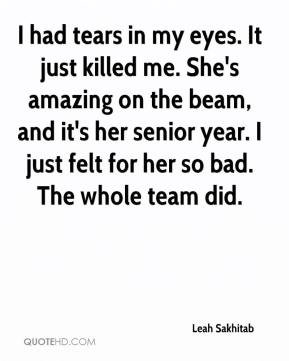 Leah Sakhitab  - I had tears in my eyes. It just killed me. She's amazing on the beam, and it's her senior year. I just felt for her so bad. The whole team did.