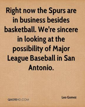 Leo Gomez  - Right now the Spurs are in business besides basketball. We're sincere in looking at the possibility of Major League Baseball in San Antonio.