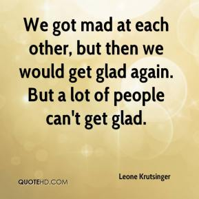 Leone Krutsinger  - We got mad at each other, but then we would get glad again. But a lot of people can't get glad.