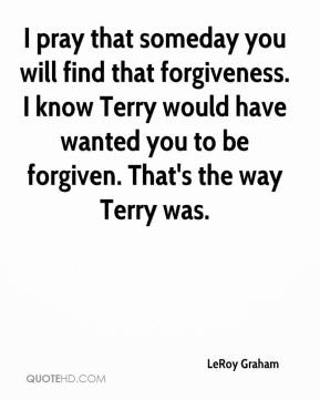 LeRoy Graham  - I pray that someday you will find that forgiveness. I know Terry would have wanted you to be forgiven. That's the way Terry was.