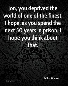 LeRoy Graham  - Jon, you deprived the world of one of the finest. I hope, as you spend the next 50 years in prison, I hope you think about that.