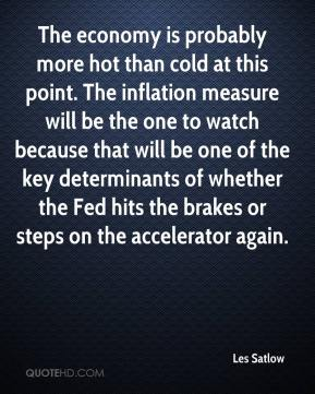 Les Satlow  - The economy is probably more hot than cold at this point. The inflation measure will be the one to watch because that will be one of the key determinants of whether the Fed hits the brakes or steps on the accelerator again.
