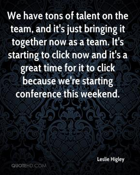 Leslie Higley  - We have tons of talent on the team, and it's just bringing it together now as a team. It's starting to click now and it's a great time for it to click because we're starting conference this weekend.