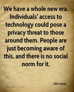 We have a whole new era. Individuals' access to technology could pose a privacy threat to those around them. People are just becoming aware of this, and there is no social norm for it.