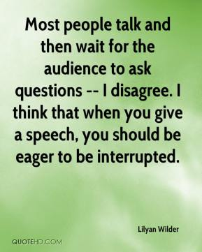Lilyan Wilder  - Most people talk and then wait for the audience to ask questions -- I disagree. I think that when you give a speech, you should be eager to be interrupted.
