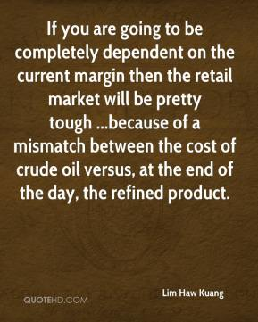 Lim Haw Kuang  - If you are going to be completely dependent on the current margin then the retail market will be pretty tough ...because of a mismatch between the cost of crude oil versus, at the end of the day, the refined product.