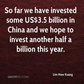 Lim Haw Kuang  - So far we have invested some US$3.5 billion in China and we hope to invest another half a billion this year.