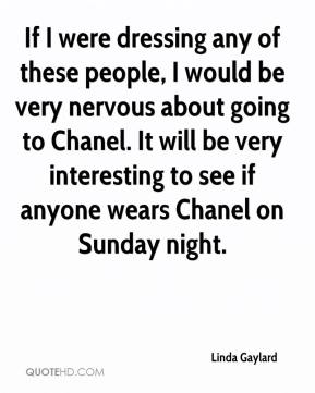 Linda Gaylard  - If I were dressing any of these people, I would be very nervous about going to Chanel. It will be very interesting to see if anyone wears Chanel on Sunday night.