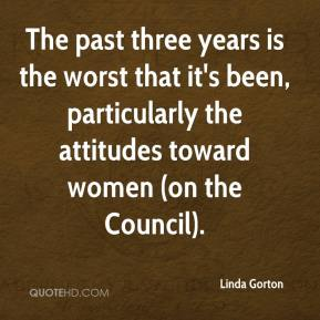 Linda Gorton  - The past three years is the worst that it's been, particularly the attitudes toward women (on the Council).