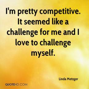 Linda Metzger  - I'm pretty competitive. It seemed like a challenge for me and I love to challenge myself.