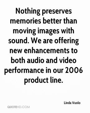 Linda Vuolo  - Nothing preserves memories better than moving images with sound. We are offering new enhancements to both audio and video performance in our 2006 product line.
