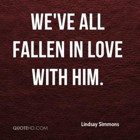 Lindsay Simmons  - We've all fallen in love with him.