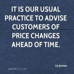 Liz Jurman  - It is our usual practice to advise customers of price changes ahead of time.