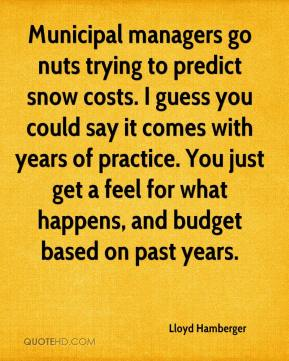 Lloyd Hamberger  - Municipal managers go nuts trying to predict snow costs. I guess you could say it comes with years of practice. You just get a feel for what happens, and budget based on past years.