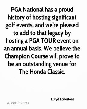 Llwyd Ecclestone  - PGA National has a proud history of hosting significant golf events, and we're pleased to add to that legacy by hosting a PGA TOUR event on an annual basis. We believe the Champion Course will prove to be an outstanding venue for The Honda Classic.