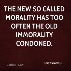 Lord Shawcross  - The new so called morality has too often the old immorality condoned.