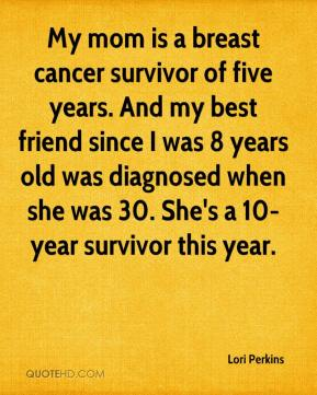 Lori Perkins  - My mom is a breast cancer survivor of five years. And my best friend since I was 8 years old was diagnosed when she was 30. She's a 10-year survivor this year.