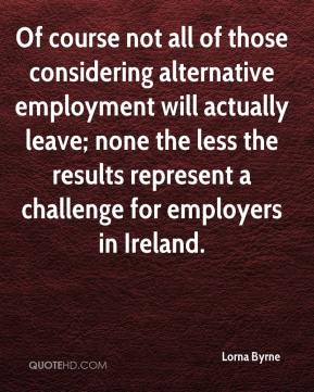 Lorna Byrne  - Of course not all of those considering alternative employment will actually leave; none the less the results represent a challenge for employers in Ireland.