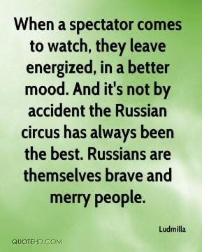 Ludmilla  - When a spectator comes to watch, they leave energized, in a better mood. And it's not by accident the Russian circus has always been the best. Russians are themselves brave and merry people.