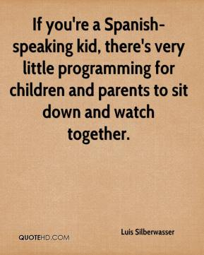 Luis Silberwasser  - If you're a Spanish-speaking kid, there's very little programming for children and parents to sit down and watch together.