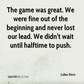Lukas Sisco  - The game was great. We were fine out of the beginning and never lost our lead. We didn't wait until halftime to push.