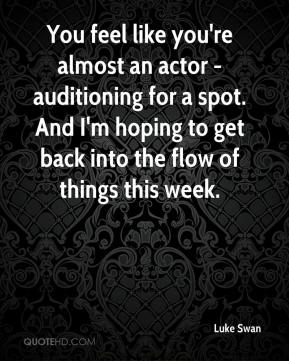 Luke Swan  - You feel like you're almost an actor - auditioning for a spot. And I'm hoping to get back into the flow of things this week.