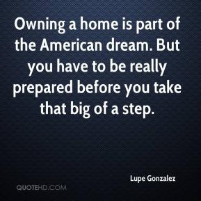 Lupe Gonzalez  - Owning a home is part of the American dream. But you have to be really prepared before you take that big of a step.