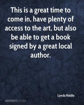 Lynda Riddle  - This is a great time to come in, have plenty of access to the art, but also be able to get a book signed by a great local author.