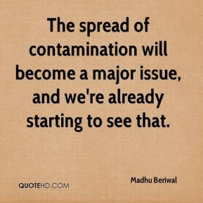 Madhu Beriwal  - The spread of contamination will become a major issue, and we're already starting to see that.
