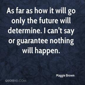 Maggie Brown  - As far as how it will go only the future will determine. I can't say or guarantee nothing will happen.