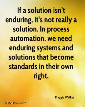 Maggie Walker  - If a solution isn't enduring, it's not really a solution. In process automation, we need enduring systems and solutions that become standards in their own right.