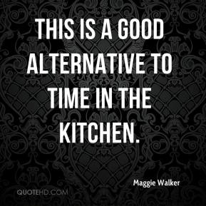 Maggie Walker  - This is a good alternative to time in the kitchen.