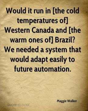Maggie Walker  - Would it run in [the cold temperatures of] Western Canada and [the warm ones of] Brazil? We needed a system that would adapt easily to future automation.