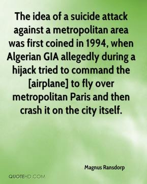 Magnus Ransdorp  - The idea of a suicide attack against a metropolitan area was first coined in 1994, when Algerian GIA allegedly during a hijack tried to command the [airplane] to fly over metropolitan Paris and then crash it on the city itself.