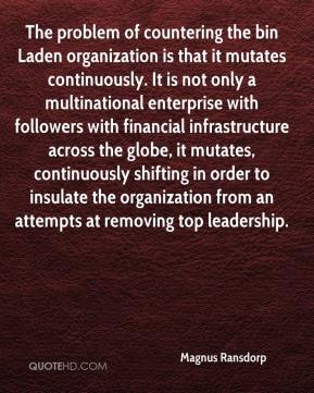 Magnus Ransdorp  - The problem of countering the bin Laden organization is that it mutates continuously. It is not only a multinational enterprise with followers with financial infrastructure across the globe, it mutates, continuously shifting in order to insulate the organization from an attempts at removing top leadership.