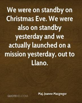 Maj. Joanne Macgregor  - We were on standby on Christmas Eve. We were also on standby yesterday and we actually launched on a mission yesterday, out to Llano.