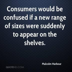 Malcolm Harbour  - Consumers would be confused if a new range of sizes were suddenly to appear on the shelves.