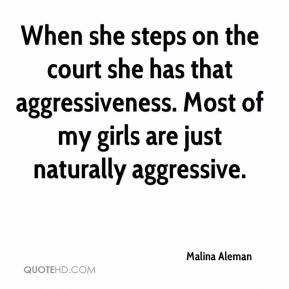 Malina Aleman  - When she steps on the court she has that aggressiveness. Most of my girls are just naturally aggressive.