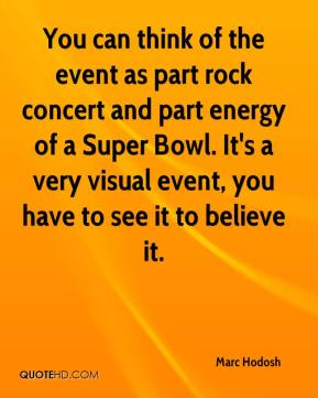 Marc Hodosh  - You can think of the event as part rock concert and part energy of a Super Bowl. It's a very visual event, you have to see it to believe it.