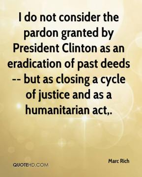 Marc Rich  - I do not consider the pardon granted by President Clinton as an eradication of past deeds -- but as closing a cycle of justice and as a humanitarian act.