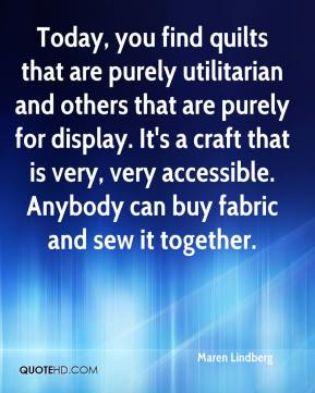 Maren Lindberg  - Today, you find quilts that are purely utilitarian and others that are purely for display. It's a craft that is very, very accessible. Anybody can buy fabric and sew it together.