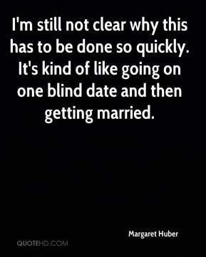 Margaret Huber  - I'm still not clear why this has to be done so quickly. It's kind of like going on one blind date and then getting married.
