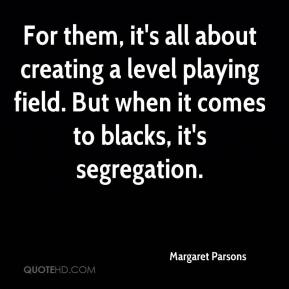 Margaret Parsons  - For them, it's all about creating a level playing field. But when it comes to blacks, it's segregation.